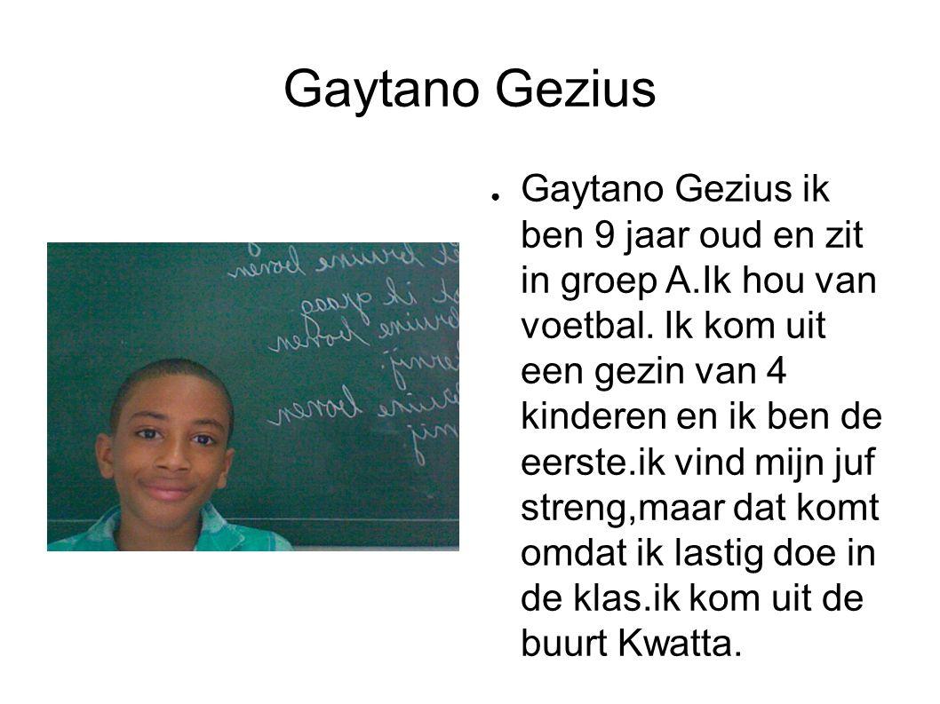 Gaytano Gezius ● Gaytano Gezius ik ben 9 jaar oud en zit in groep A.Ik hou van voetbal. Ik kom uit een gezin van 4 kinderen en ik ben de eerste.ik vin