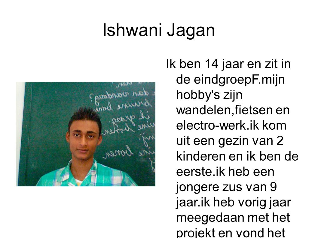 Ishwani Jagan Ik ben 14 jaar en zit in de eindgroepF.mijn hobby s zijn wandelen,fietsen en electro-werk.ik kom uit een gezin van 2 kinderen en ik ben de eerste.ik heb een jongere zus van 9 jaar.ik heb vorig jaar meegedaan met het projekt en vond het goed.