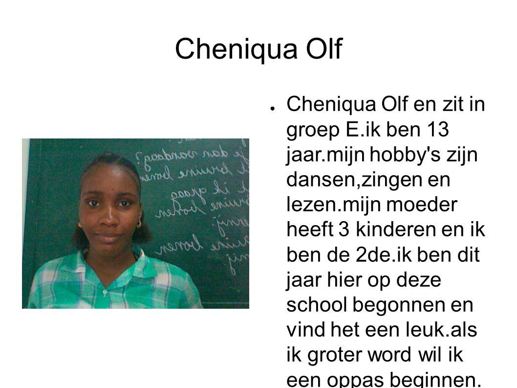 Cheniqua Olf ● Cheniqua Olf en zit in groep E.ik ben 13 jaar.mijn hobby s zijn dansen,zingen en lezen.mijn moeder heeft 3 kinderen en ik ben de 2de.ik ben dit jaar hier op deze school begonnen en vind het een leuk.als ik groter word wil ik een oppas beginnen.