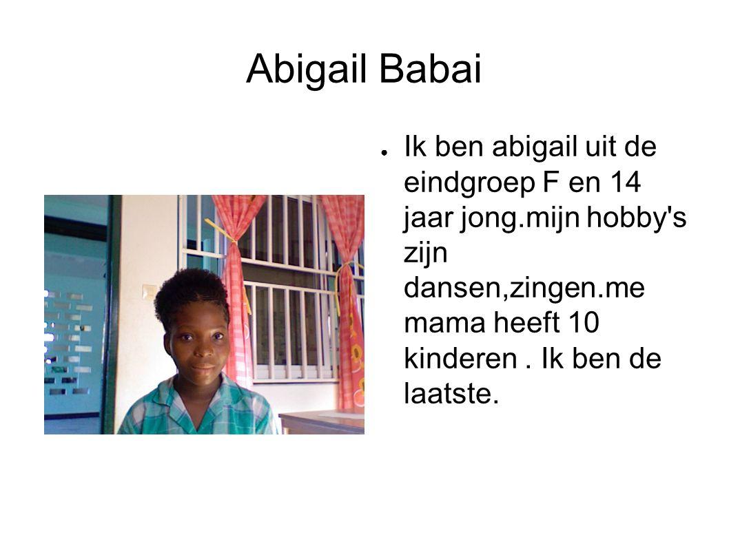 Abigail Babai ● Ik ben abigail uit de eindgroep F en 14 jaar jong.mijn hobby s zijn dansen,zingen.me mama heeft 10 kinderen.