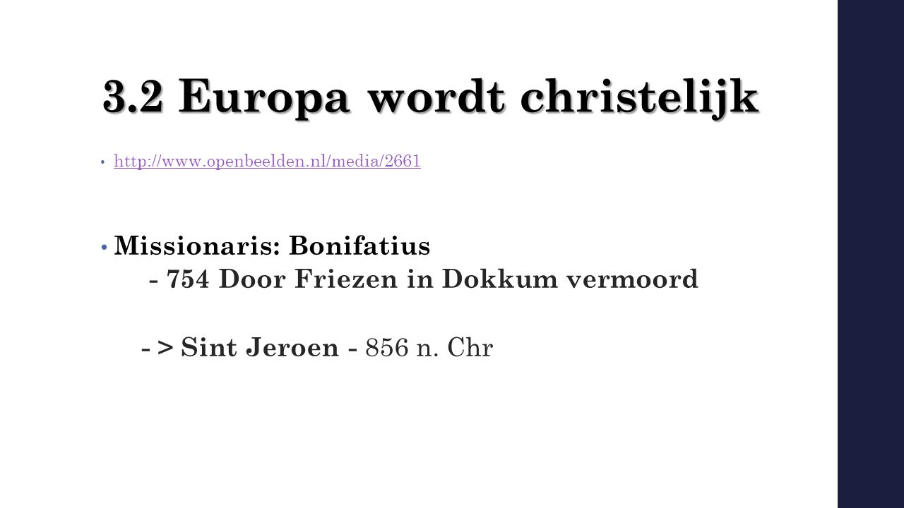 3.2 Europa wordt christelijk http://www.openbeelden.nl/media/2661 Missionaris: Bonifatius - 754 Door Friezen in Dokkum vermoord - > Sint Jeroen - 856 n.