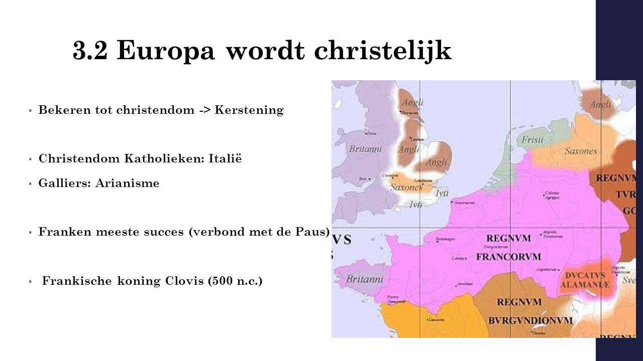 3.2 Europa wordt christelijk Bekeren tot christendom -> Kerstening Christendom Katholieken: Italië Galliers: Arianisme Franken meeste succes (verbond met de Paus) Frankische koning Clovis (500 n.c.)