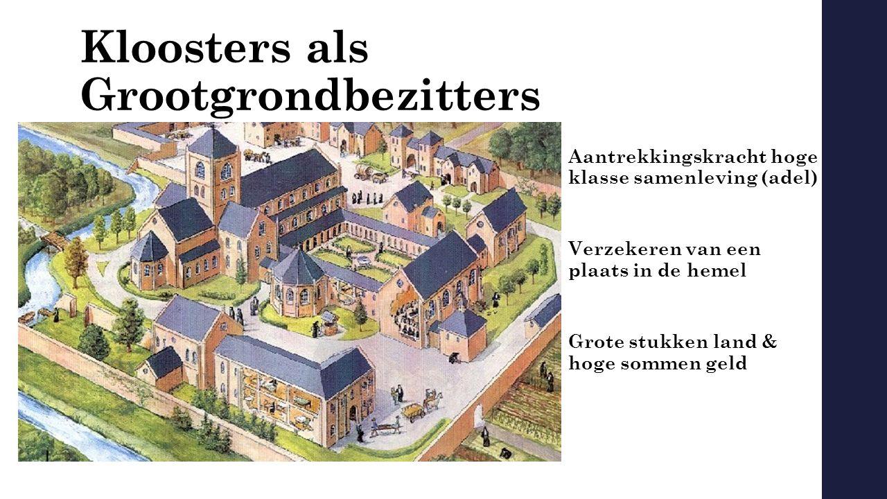 Kloosters als Grootgrondbezitters Aantrekkingskracht hoge klasse samenleving (adel) Verzekeren van een plaats in de hemel Grote stukken land & hoge sommen geld