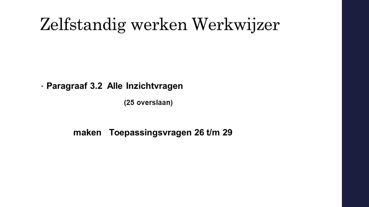 Zelfstandig werken Werkwijzer Paragraaf 3.2 Alle Inzichtvragen (25 overslaan) maken Toepassingsvragen 26 t/m 29