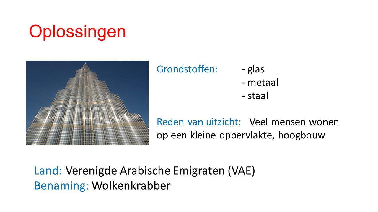 Oplossingen Land: Verenigde Arabische Emigraten (VAE) Benaming: Wolkenkrabber Grondstoffen: - glas - metaal - staal Reden van uitzicht: Veel mensen wonen op een kleine oppervlakte, hoogbouw