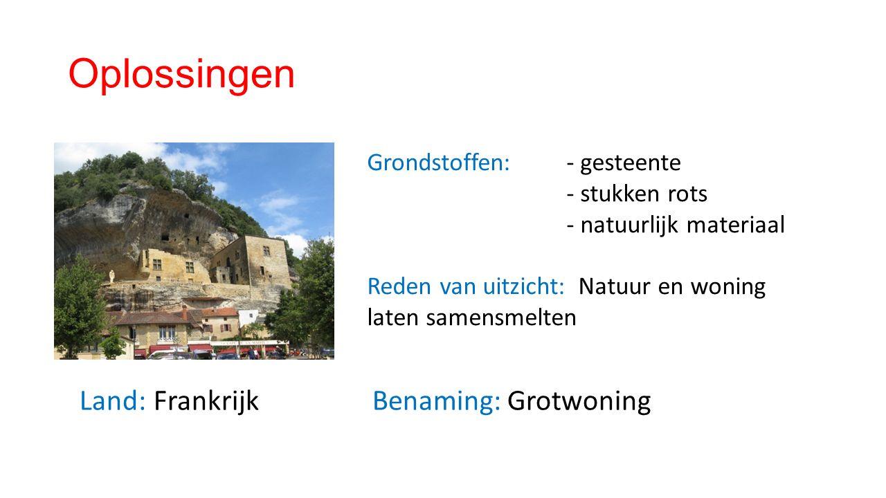 Oplossingen Land: Frankrijk Benaming: Grotwoning Grondstoffen: - gesteente - stukken rots - natuurlijk materiaal Reden van uitzicht: Natuur en woning laten samensmelten