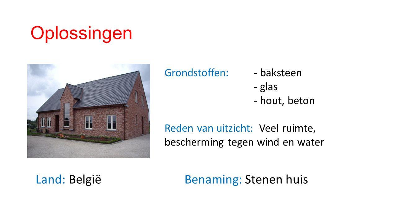 Oplossingen Land: België Benaming: Stenen huis Grondstoffen: - baksteen - glas - hout, beton Reden van uitzicht: Veel ruimte, bescherming tegen wind en water