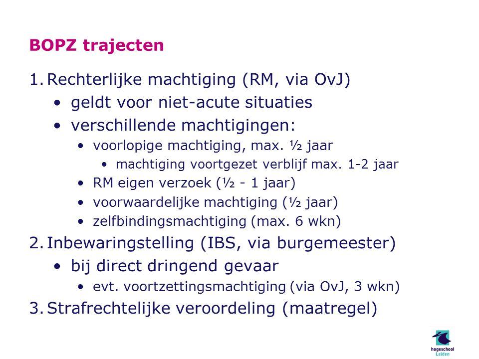 BOPZ trajecten 1.Rechterlijke machtiging (RM, via OvJ) geldt voor niet-acute situaties verschillende machtigingen: voorlopige machtiging, max.
