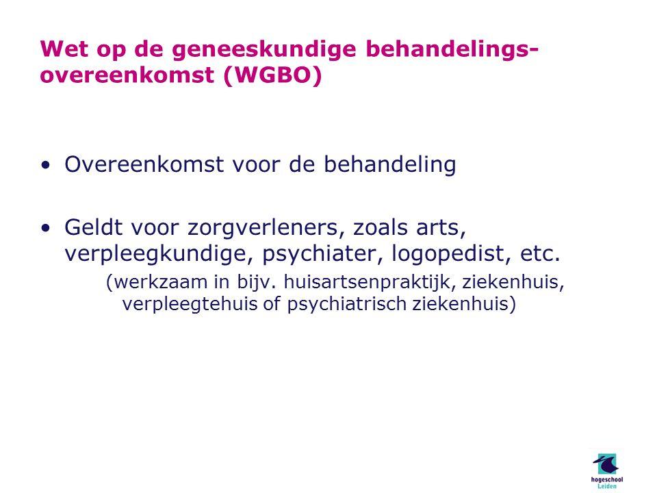 Wet op de geneeskundige behandelings- overeenkomst (WGBO) Overeenkomst voor de behandeling Geldt voor zorgverleners, zoals arts, verpleegkundige, psychiater, logopedist, etc.