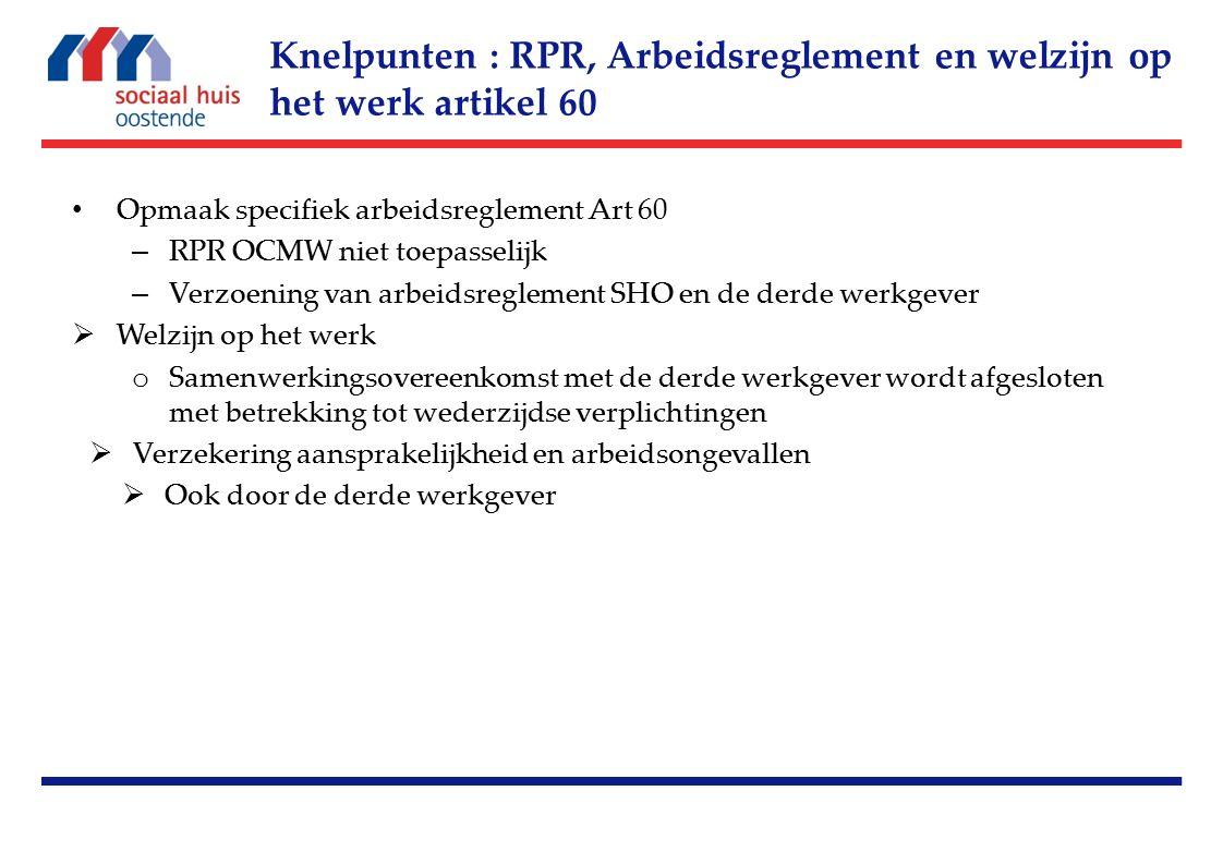 Opmaak specifiek arbeidsreglement Art 60 – RPR OCMW niet toepasselijk – Verzoening van arbeidsreglement SHO en de derde werkgever  Welzijn op het werk o Samenwerkingsovereenkomst met de derde werkgever wordt afgesloten met betrekking tot wederzijdse verplichtingen  Verzekering aansprakelijkheid en arbeidsongevallen  Ook door de derde werkgever Knelpunten : RPR, Arbeidsreglement en welzijn op het werk artikel 60