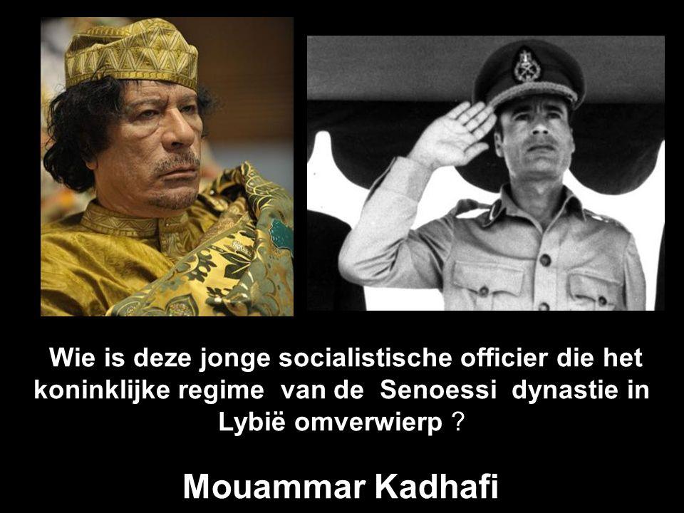 Wie is deze jonge socialistische officier die het koninklijke regime van de Senoessi dynastie in Lybië omverwierp .