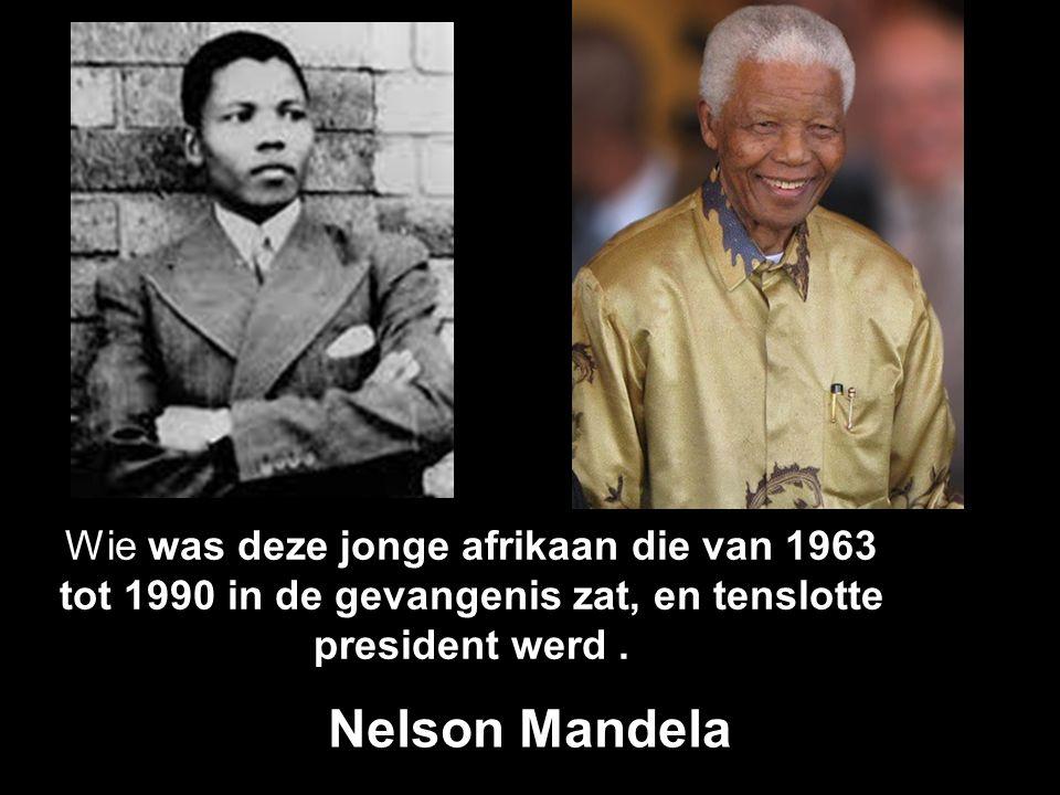 Wie was deze jonge afrikaan die van 1963 tot 1990 in de gevangenis zat, en tenslotte president werd.