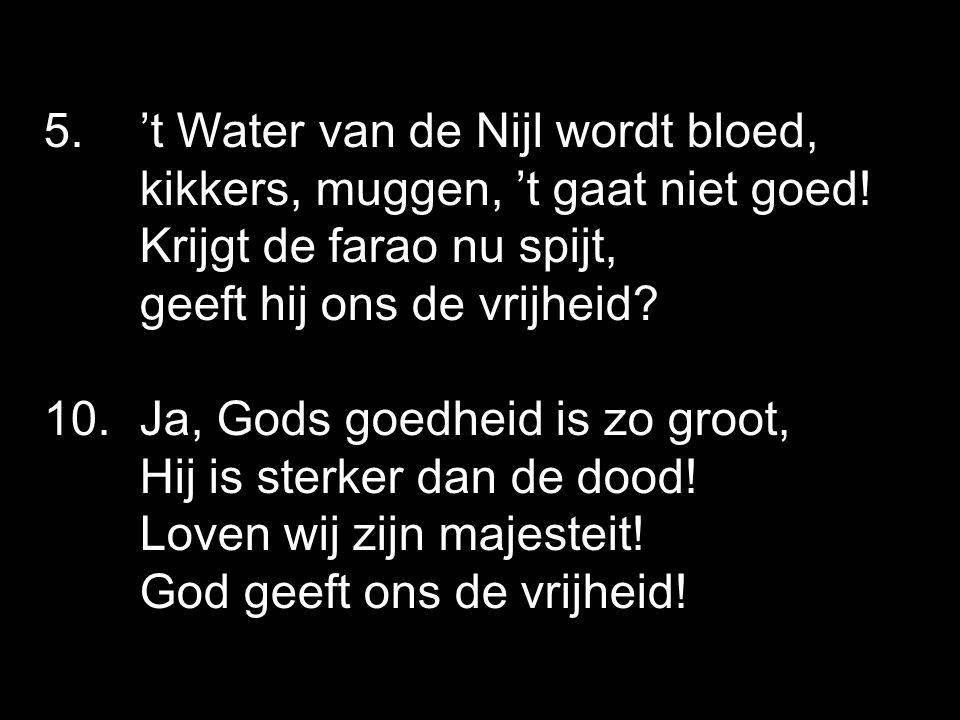 5. 't Water van de Nijl wordt bloed, kikkers, muggen, 't gaat niet goed! Krijgt de farao nu spijt, geeft hij ons de vrijheid? 10. Ja, Gods goedheid is