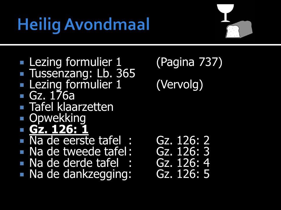  Lezing formulier 1(Pagina 737)  Tussenzang: Lb. 365  Lezing formulier 1(Vervolg)  Gz. 176a  Tafel klaarzetten  Opwekking  Gz. 126: 1  Na de e