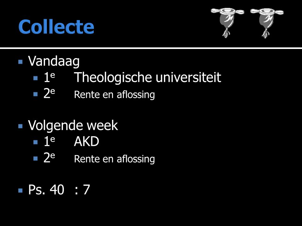  Vandaag  1 e Theologische universiteit  2 e Rente en aflossing  Volgende week  1 e AKD  2 e Rente en aflossing  Ps. 40: 7