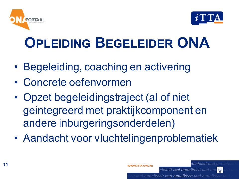 O PLEIDING B EGELEIDER ONA Begeleiding, coaching en activering Concrete oefenvormen Opzet begeleidingstraject (al of niet geintegreerd met praktijkcom