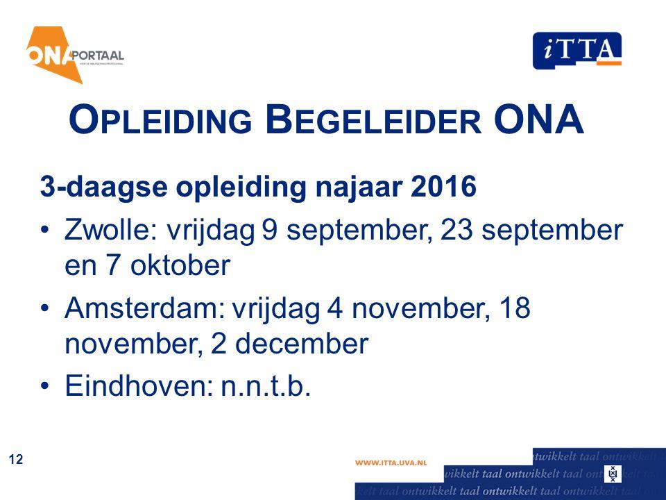 O PLEIDING B EGELEIDER ONA 3-daagse opleiding najaar 2016 Zwolle: vrijdag 9 september, 23 september en 7 oktober Amsterdam: vrijdag 4 november, 18 november, 2 december Eindhoven: n.n.t.b.