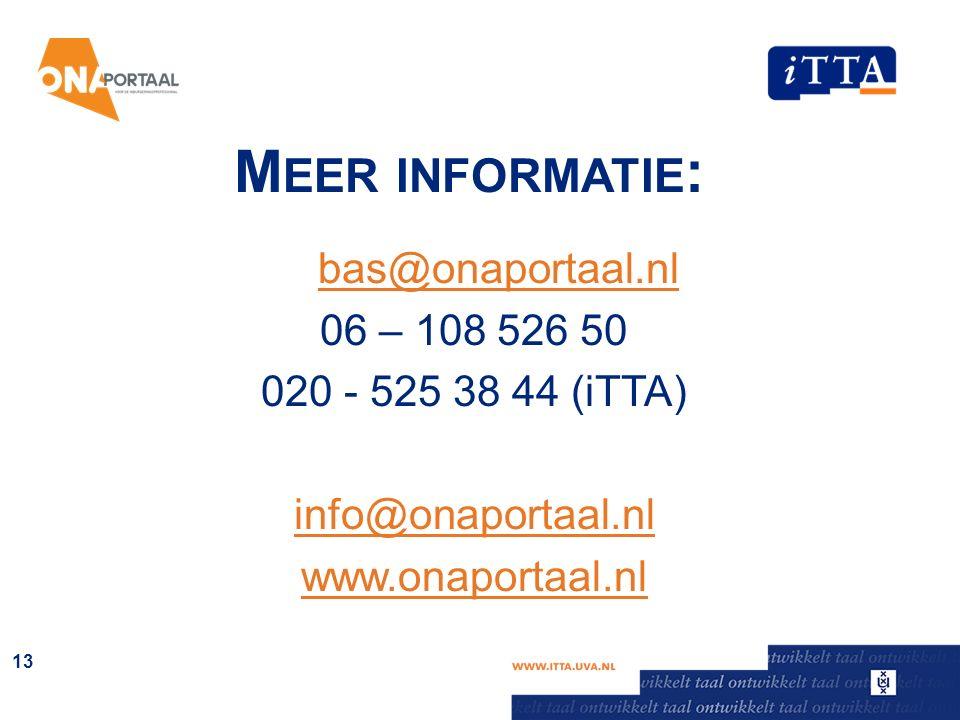 M EER INFORMATIE : bas@onaportaal.nl 06 – 108 526 50 020 - 525 38 44 (iTTA) info@onaportaal.nl www.onaportaal.nl 13