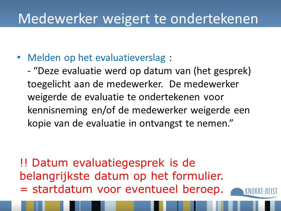 Medewerker weigert te ondertekenen Melden op het evaluatieverslag : - Deze evaluatie werd op datum van (het gesprek) toegelicht aan de medewerker.