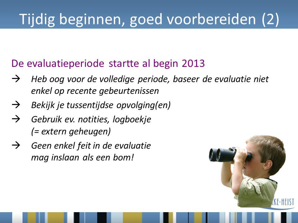 Tijdig beginnen, goed voorbereiden (2) De evaluatieperiode startte al begin 2013  Heb oog voor de volledige periode, baseer de evaluatie niet enkel op recente gebeurtenissen  Bekijk je tussentijdse opvolging(en)  Gebruik ev.