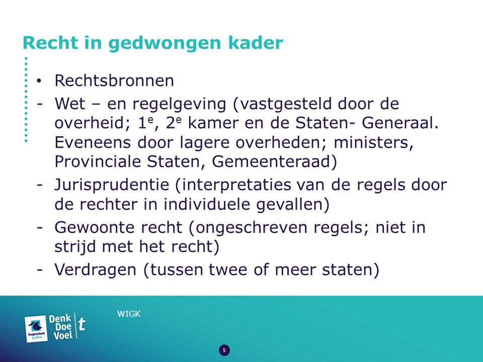 Recht in gedwongen kader WIGK Rechtsbronnen -Wet – en regelgeving (vastgesteld door de overheid; 1 e, 2 e kamer en de Staten- Generaal. Eveneens door