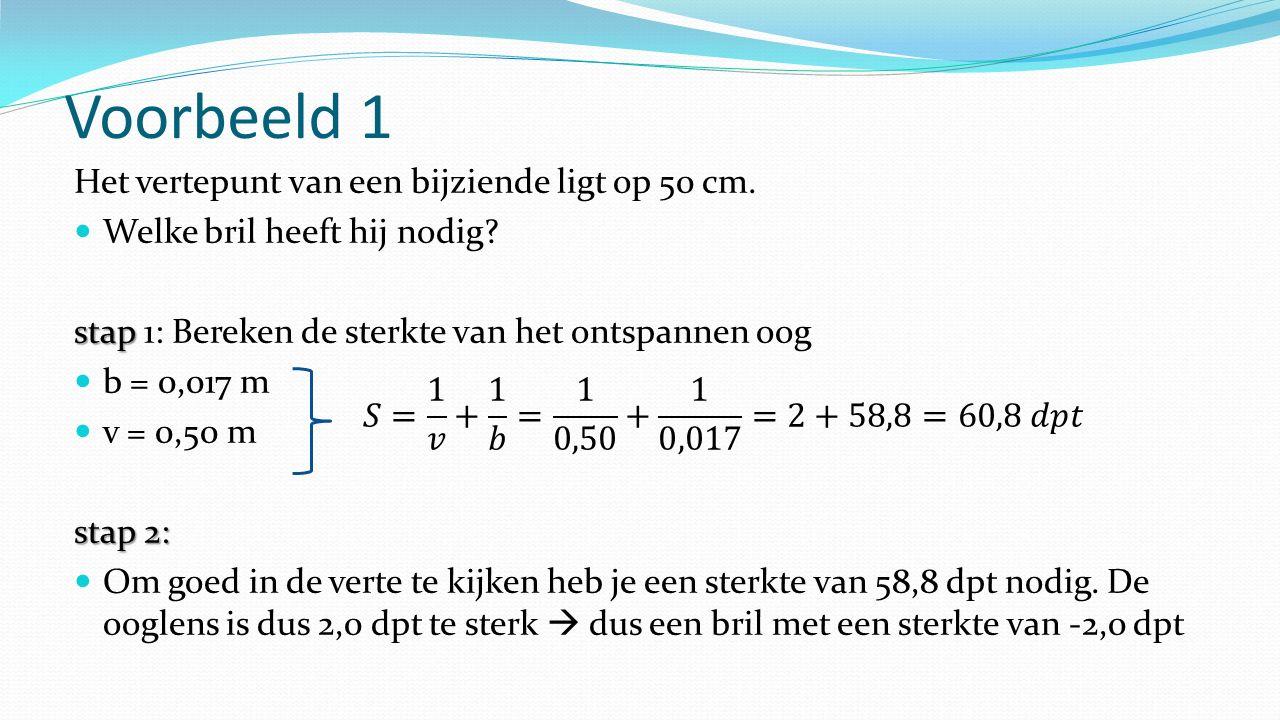 Voorbeeld 1 Het vertepunt van een bijziende ligt op 50 cm. Welke bril heeft hij nodig? stap stap 1: Bereken de sterkte van het ontspannen oog b = 0,01
