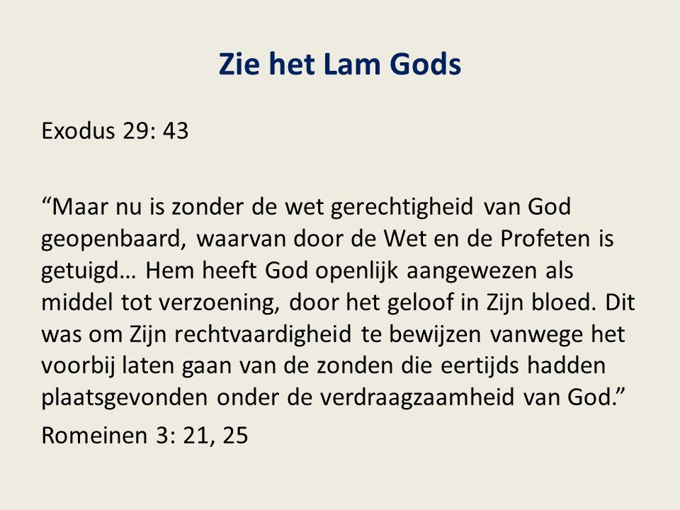 Zie het Lam Gods Exodus 29: 43 Maar nu is zonder de wet gerechtigheid van God geopenbaard, waarvan door de Wet en de Profeten is getuigd… Hem heeft God openlijk aangewezen als middel tot verzoening, door het geloof in Zijn bloed.