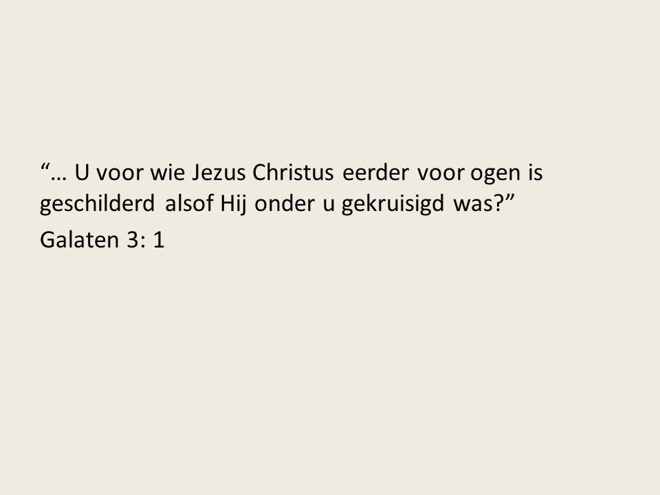 … U voor wie Jezus Christus eerder voor ogen is geschilderd alsof Hij onder u gekruisigd was? Galaten 3: 1