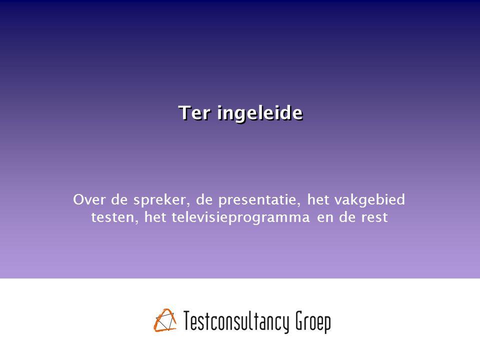 Ter ingeleide Over de spreker, de presentatie, het vakgebied testen, het televisieprogramma en de rest