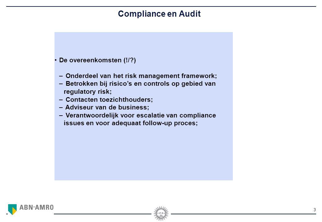 3 Compliance en Audit De overeenkomsten (!/ ) – Onderdeel van het risk management framework; – Betrokken bij risico's en controls op gebied van regulatory risk; – Contacten toezichthouders; – Adviseur van de business; – Verantwoordelijk voor escalatie van compliance issues en voor adequaat follow-up proces;