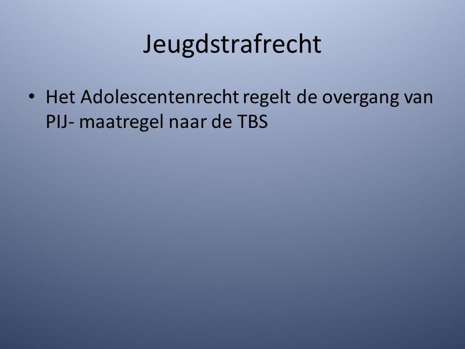 Jeugdstrafrecht Het Adolescentenrecht regelt de overgang van PIJ- maatregel naar de TBS