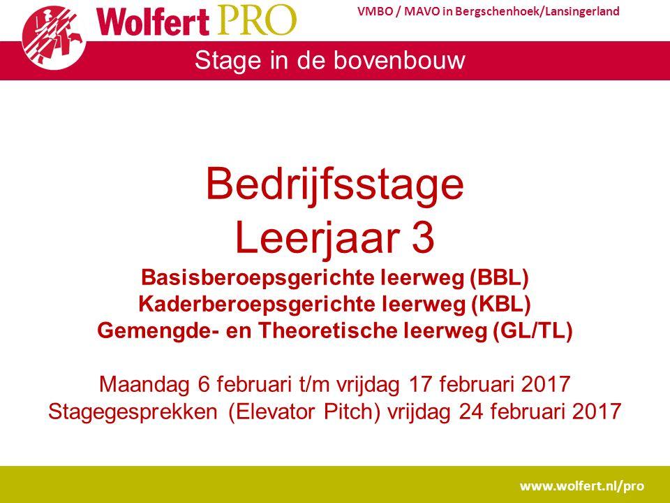 Stage in de bovenbouw www.wolfert.nl/pro VMBO / MAVO in Bergschenhoek/Lansingerland Bedrijfsstage Leerjaar 3 Basisberoepsgerichte leerweg (BBL) Kaderberoepsgerichte leerweg (KBL) Gemengde- en Theoretische leerweg (GL/TL) Maandag 6 februari t/m vrijdag 17 februari 2017 Stagegesprekken (Elevator Pitch) vrijdag 24 februari 2017