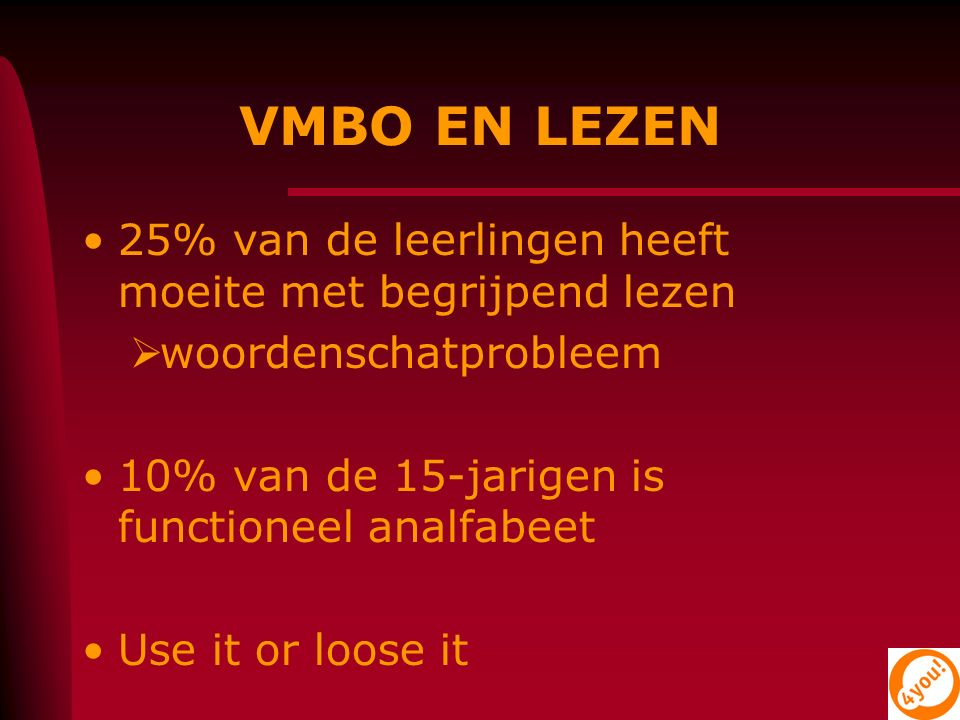 VMBO EN LEZEN 25% van de leerlingen heeft moeite met begrijpend lezen  woordenschatprobleem 10% van de 15-jarigen is functioneel analfabeet Use it or loose it