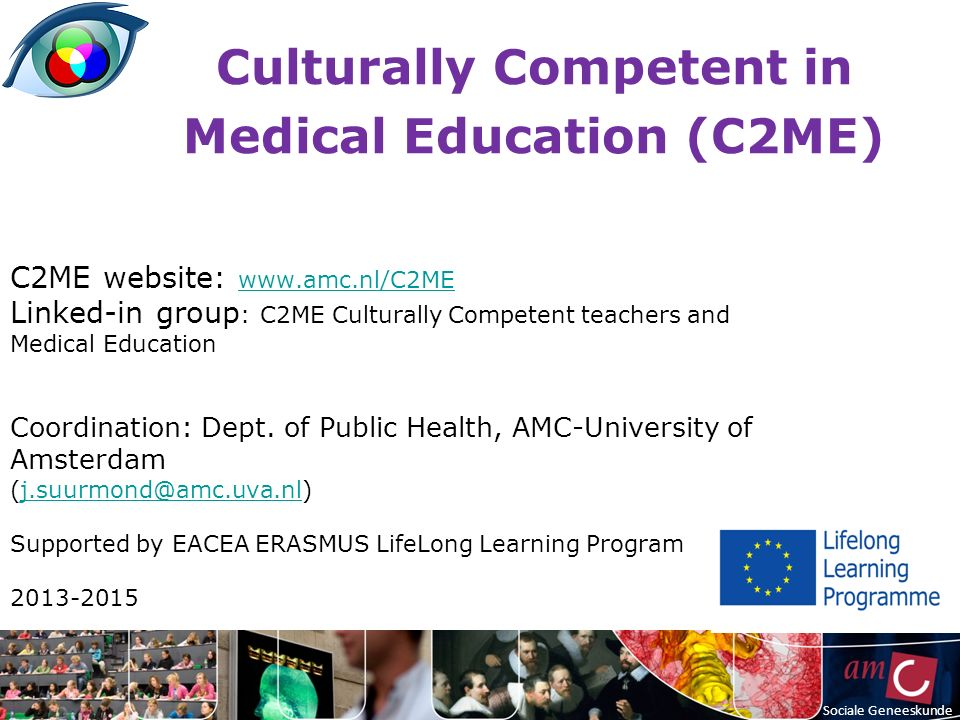 Culturally Competent in Medical Education (C2ME) C2ME website: www.amc.nl/C2ME www.amc.nl/C2ME Linked-in group : C2ME Culturally Competent teachers and Medical Education Coordination: Dept.