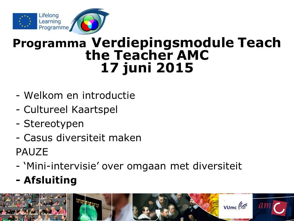 Programma Verdiepingsmodule Teach the Teacher AMC 17 juni 2015 - Welkom en introductie - Cultureel Kaartspel - Stereotypen - Casus diversiteit maken PAUZE - 'Mini-intervisie' over omgaan met diversiteit - Afsluiting