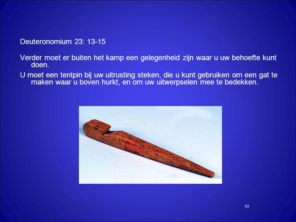 13 Deuteronomium 23: 13-15 Verder moet er buiten het kamp een gelegenheid zijn waar u uw behoefte kunt doen.