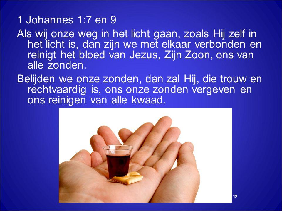 19 1 Johannes 1:7 en 9 Als wij onze weg in het licht gaan, zoals Hij zelf in het licht is, dan zijn we met elkaar verbonden en reinigt het bloed van Jezus, Zijn Zoon, ons van alle zonden.