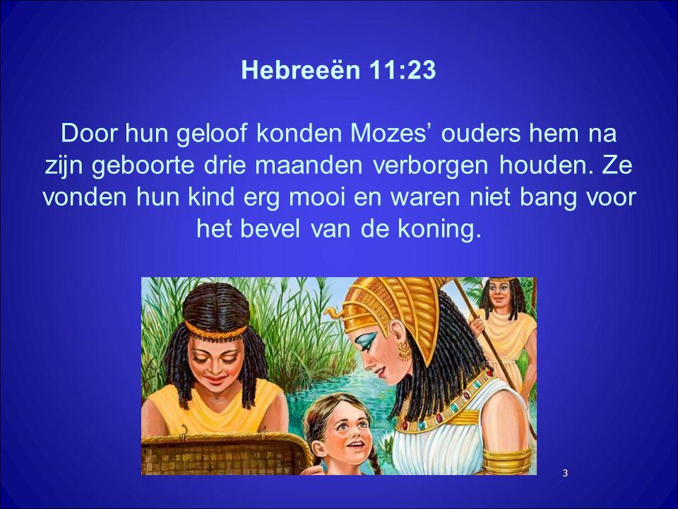 3 Hebreeën 11:23 Door hun geloof konden Mozes' ouders hem na zijn geboorte drie maanden verborgen houden.