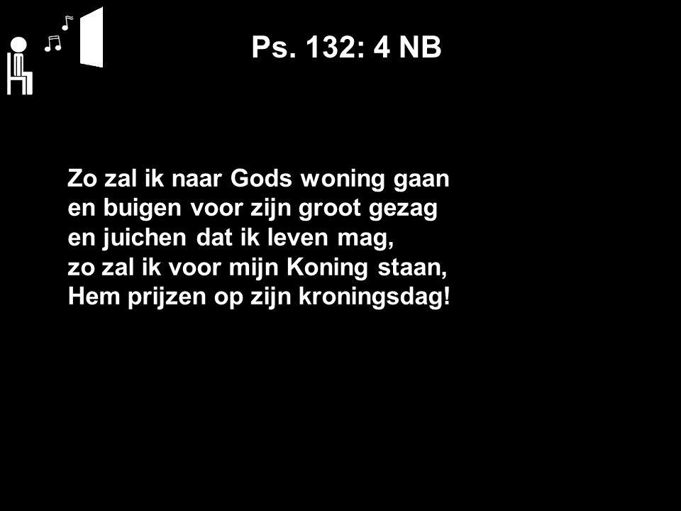 Ps. 132: 4 NB Zo zal ik naar Gods woning gaan en buigen voor zijn groot gezag en juichen dat ik leven mag, zo zal ik voor mijn Koning staan, Hem prijz