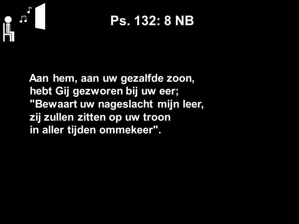 Ps. 132: 8 NB Aan hem, aan uw gezalfde zoon, hebt Gij gezworen bij uw eer;