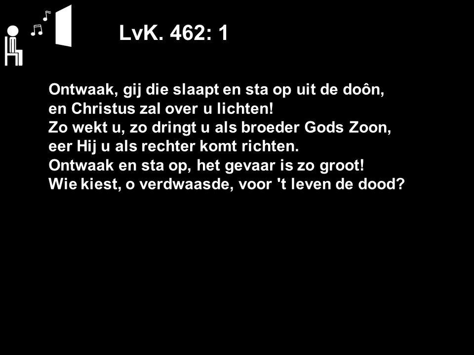 LvK. 462: 1 Ontwaak, gij die slaapt en sta op uit de doôn, en Christus zal over u lichten.