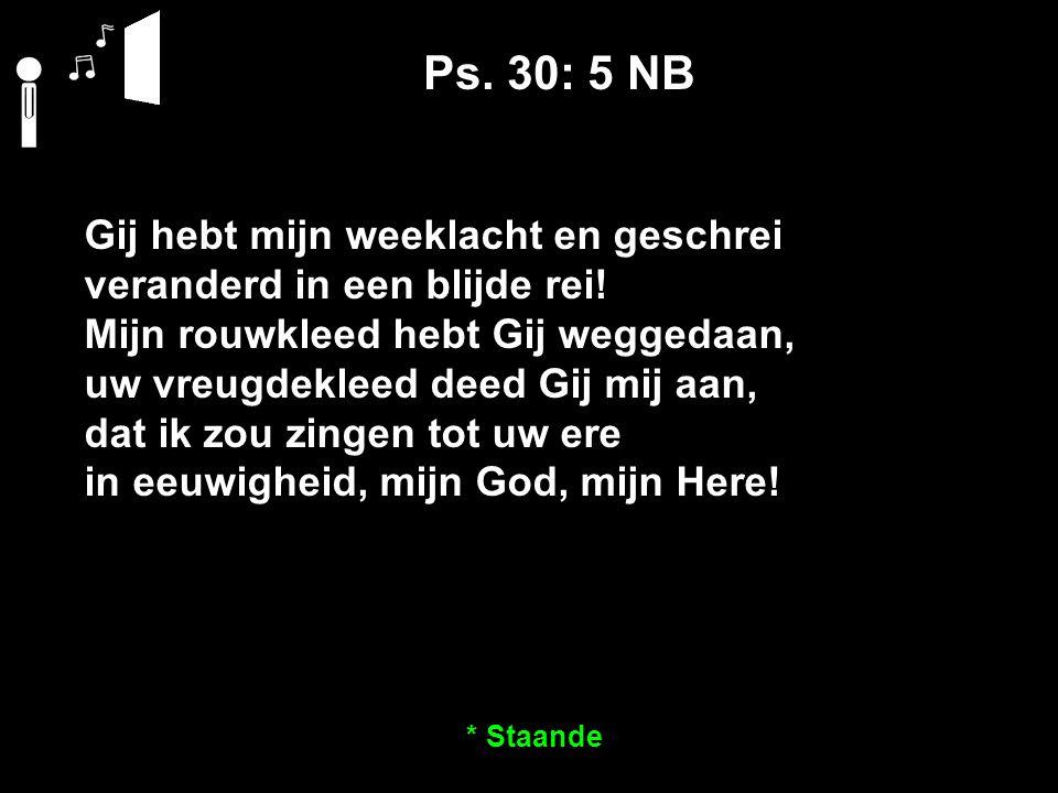 Ps. 30: 5 NB Gij hebt mijn weeklacht en geschrei veranderd in een blijde rei.