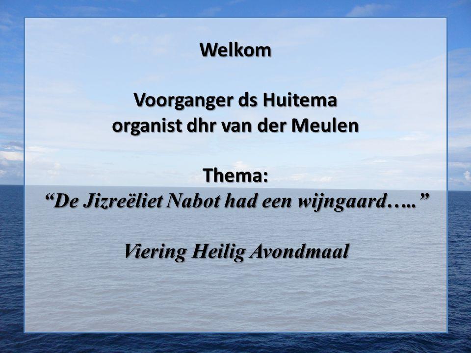 Welkom Voorganger ds Huitema organist dhr van der Meulen Thema: De Jizreëliet Nabot had een wijngaard….. Viering Heilig Avondmaal