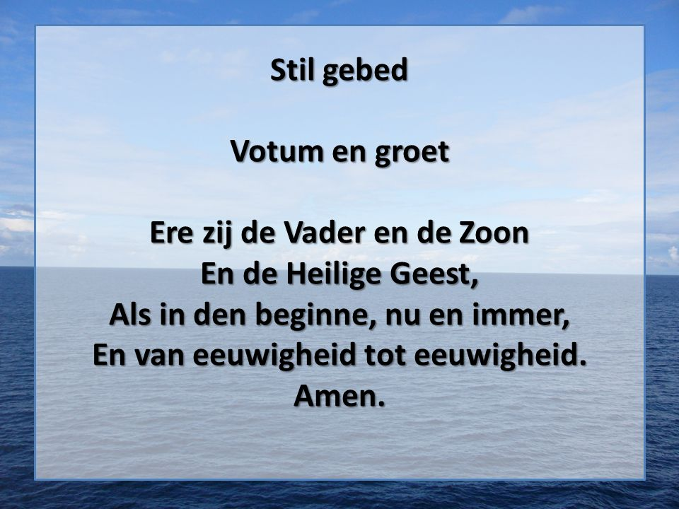 Stil gebed Votum en groet Ere zij de Vader en de Zoon En de Heilige Geest, Als in den beginne, nu en immer, En van eeuwigheid tot eeuwigheid.
