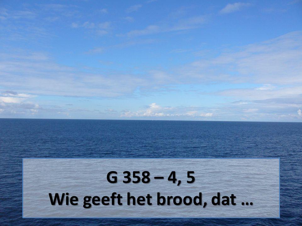 G 358 – 4, 5 Wie geeft het brood, dat …
