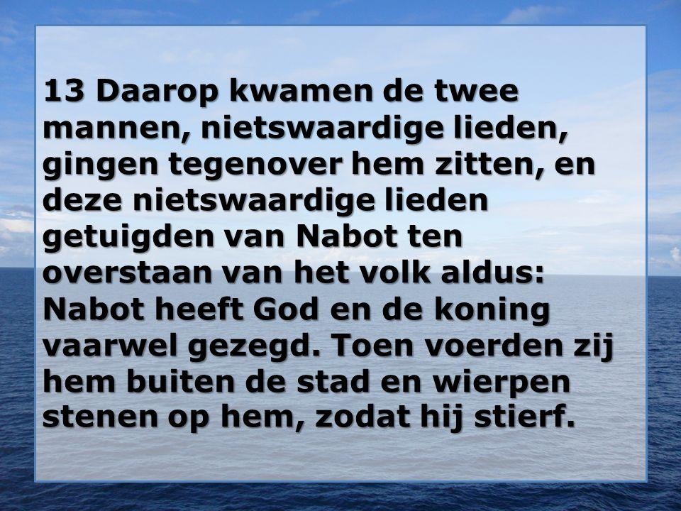13 Daarop kwamen de twee mannen, nietswaardige lieden, gingen tegenover hem zitten, en deze nietswaardige lieden getuigden van Nabot ten overstaan van het volk aldus: Nabot heeft God en de koning vaarwel gezegd.