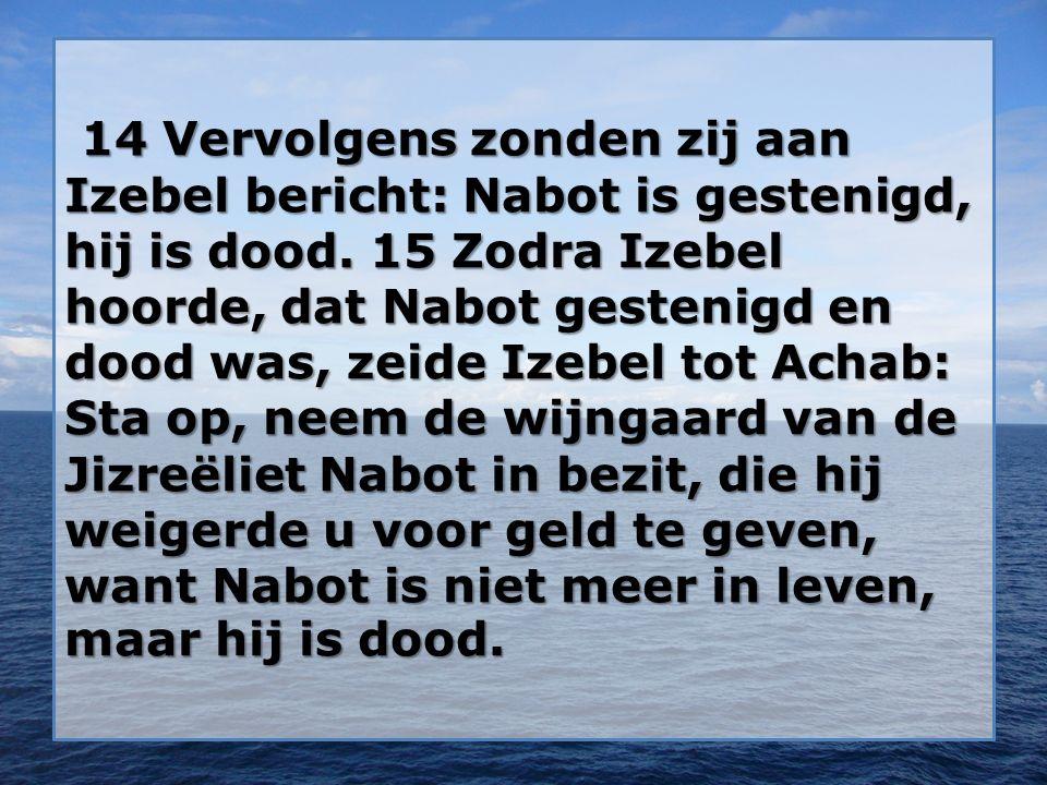 14 Vervolgens zonden zij aan Izebel bericht: Nabot is gestenigd, hij is dood.