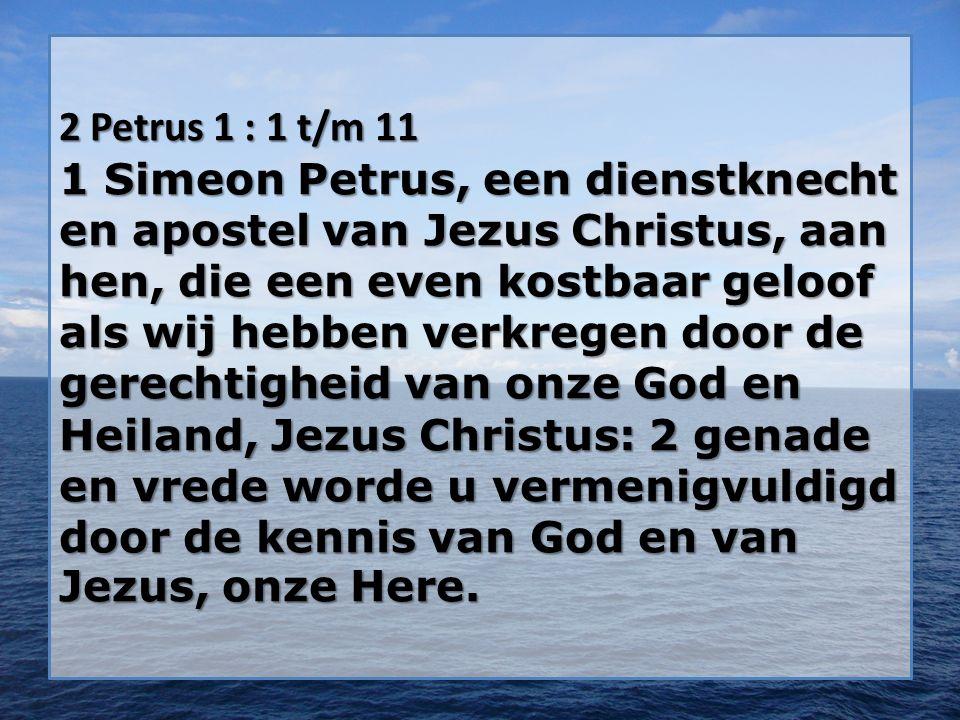 2 Petrus 1 : 1 t/m 11 1 Simeon Petrus, een dienstknecht en apostel van Jezus Christus, aan hen, die een even kostbaar geloof als wij hebben verkregen door de gerechtigheid van onze God en Heiland, Jezus Christus: 2 genade en vrede worde u vermenigvuldigd door de kennis van God en van Jezus, onze Here.