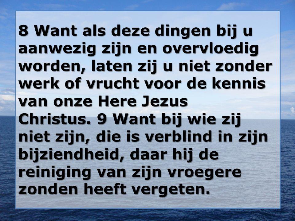 8 Want als deze dingen bij u aanwezig zijn en overvloedig worden, laten zij u niet zonder werk of vrucht voor de kennis van onze Here Jezus Christus.