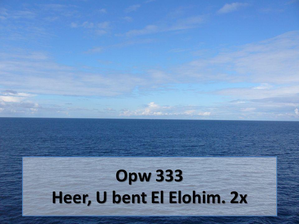 Opw 333 Heer, U bent El Elohim. 2x